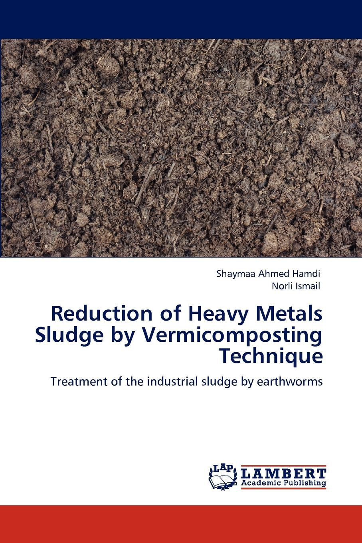 Shaymaa Ahmed Hamdi, Norli Ismail Reduction of Heavy Metals Sludge by Vermicomposting Technique недорго, оригинальная цена