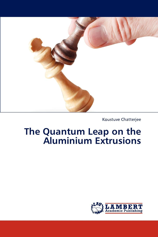 Koustuve Chatterjee The Quantum Leap on the Aluminium Extrusions цена 2017