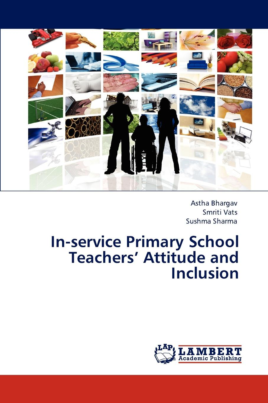 Astha Bhargav, Smriti Vats, Sushma Sharma In-Service Primary School Teachers. Attitude and Inclusion special needs education training and inclusive classroom