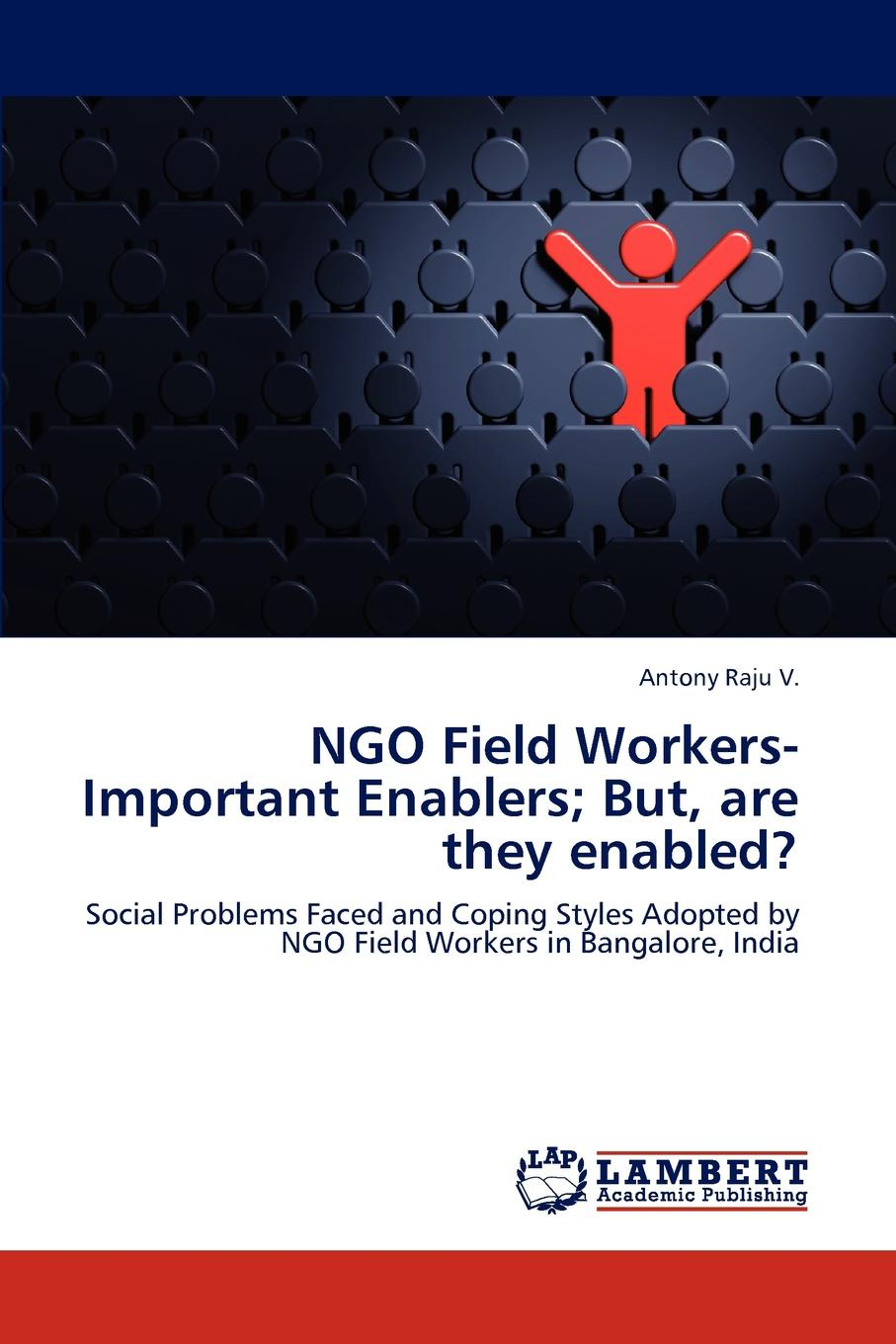 Antony Raju V. NGO Field Workers-Important Enablers; But, are they enabled. цена