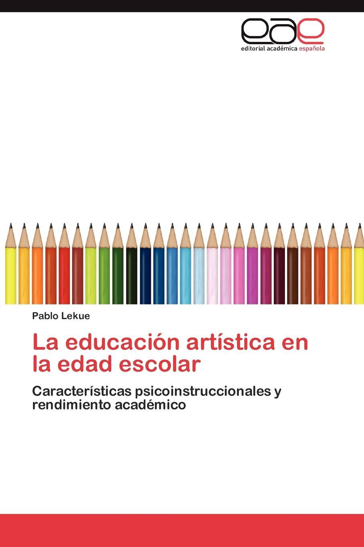 Lekue Pablo La educacion artistica en la edad escolar jorge rafael diaz dumont learning management system y su influnecia en el rendimiento academico de los alumnos de administracion a educacion en distintas universidades