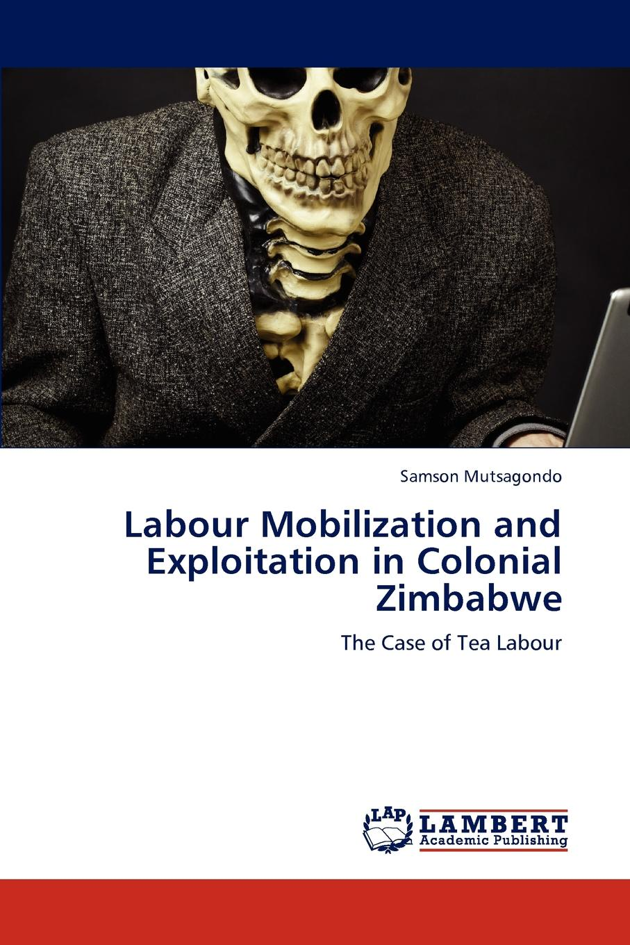 Samson Mutsagondo Labour Mobilization and Exploitation in Colonial Zimbabwe недорго, оригинальная цена