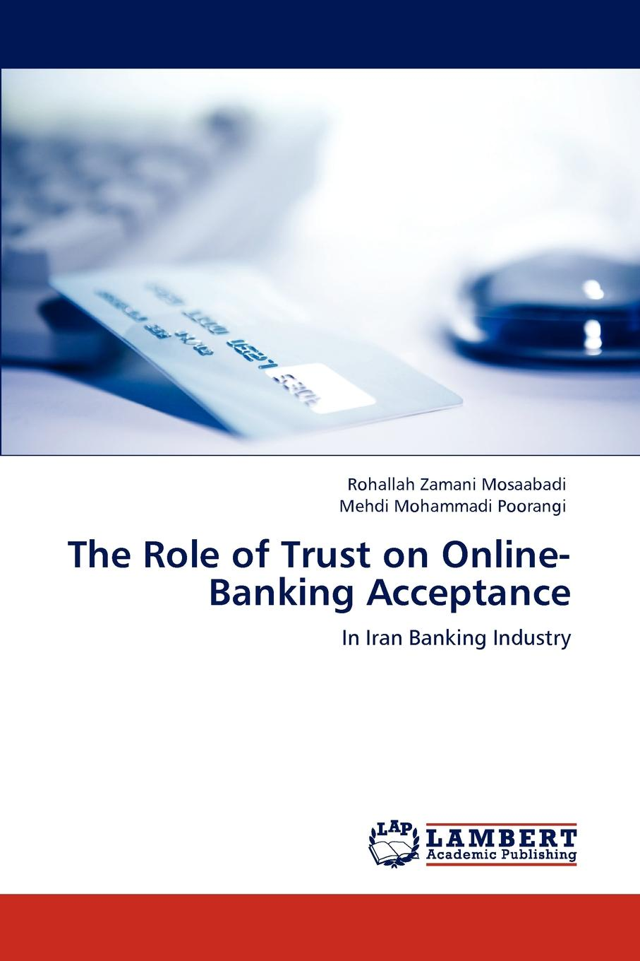 Rohallah Zamani Mosaabadi, Mehdi Mohammadi Poorangi The Role of Trust on Online-Banking Acceptance sherwyn morreale building the high trust organization strategies for supporting five key dimensions of trust