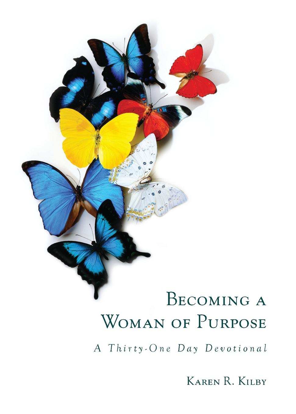 Karen R. Kilby Becoming a Woman of Purpose. A Thirty-One Day Devotional delinda n baker in search of truth 31 day devotional