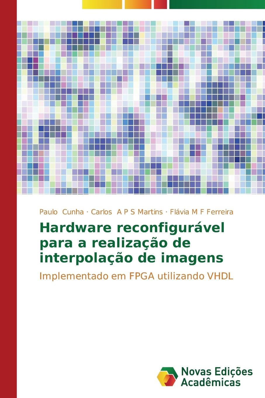 Cunha Paulo, A P S Martins Carlos, M F Ferreira Flávia Hardware reconfiguravel para a realizacao de interpolacao de imagens цена