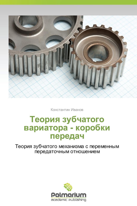 Ivanov Konstantin Teoriya zubchatogo variatora - korobki peredach eminov stefan teoriya integro differentsial nykh uravneniy vibratornykh antenn