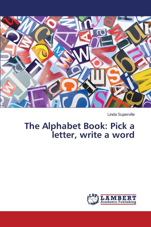 Superville Linda The Alphabet Book. Pick a letter, write a word the alphabet