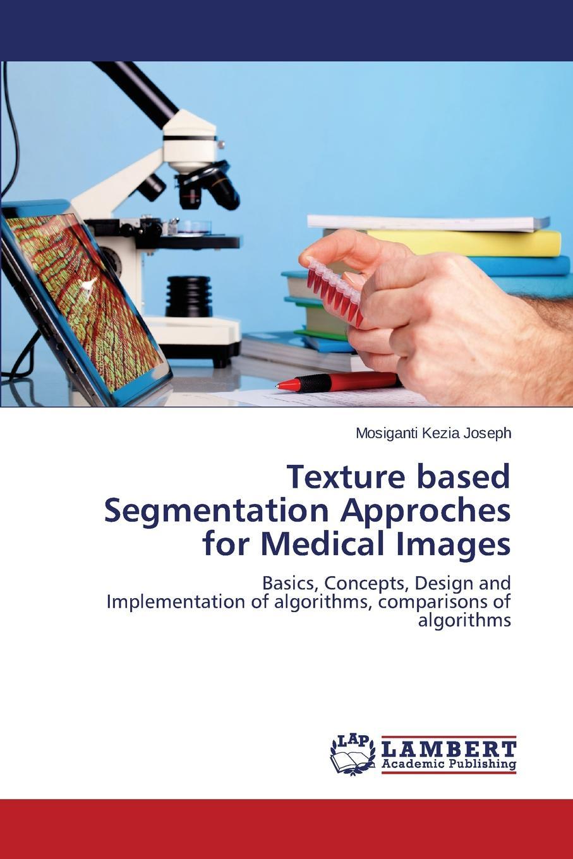 Kezia Joseph Mosiganti Texture based Segmentation Approches for Medical Images недорго, оригинальная цена
