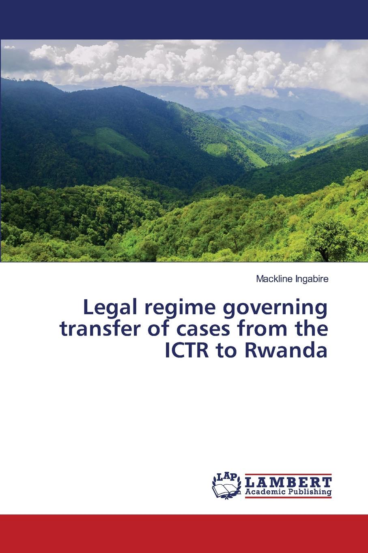 Ingabire Mackline Legal regime governing transfer of cases from the ICTR to Rwanda недорго, оригинальная цена