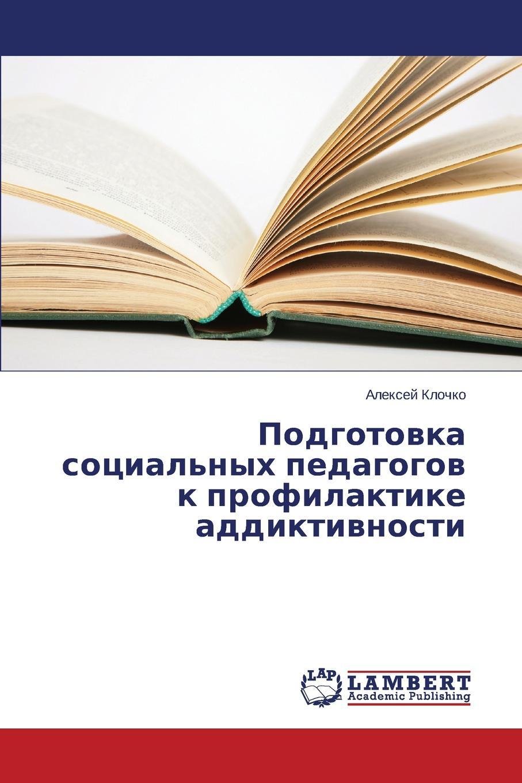 Klochko Aleksey Podgotovka sotsial.nykh pedagogov k profilaktike addiktivnosti urazalina saida sotsial naya rabota s vich infitsirovannymi