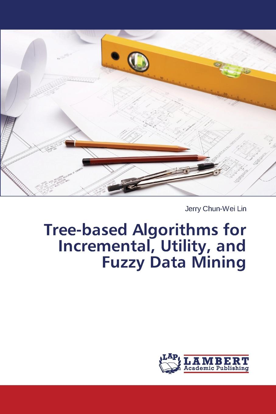 Lin Jerry Chun-Wei Tree-based Algorithms for Incremental, Utility, and Fuzzy Data Mining xavier lorca tree based graph partitioning constraint