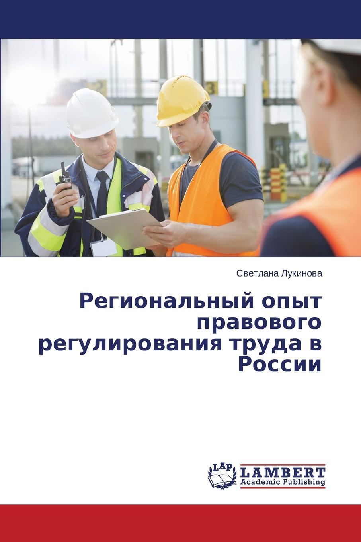 Lukinova Svetlana Regional.nyy opyt pravovogo regulirovaniya truda v Rossii цены онлайн