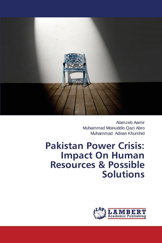 Aamir Alamzeb, Moinuddin Qazi Abro Muhammad, Adnan Khurshid Muhammad Pakistan Power Crisis. Impact On Human Resources . Possible Solutions недорго, оригинальная цена