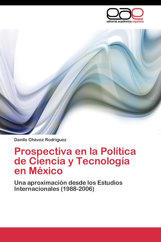 Chávez Rodríguez Danilo Prospectiva en la Politica de Ciencia y Tecnologia en Mexico en