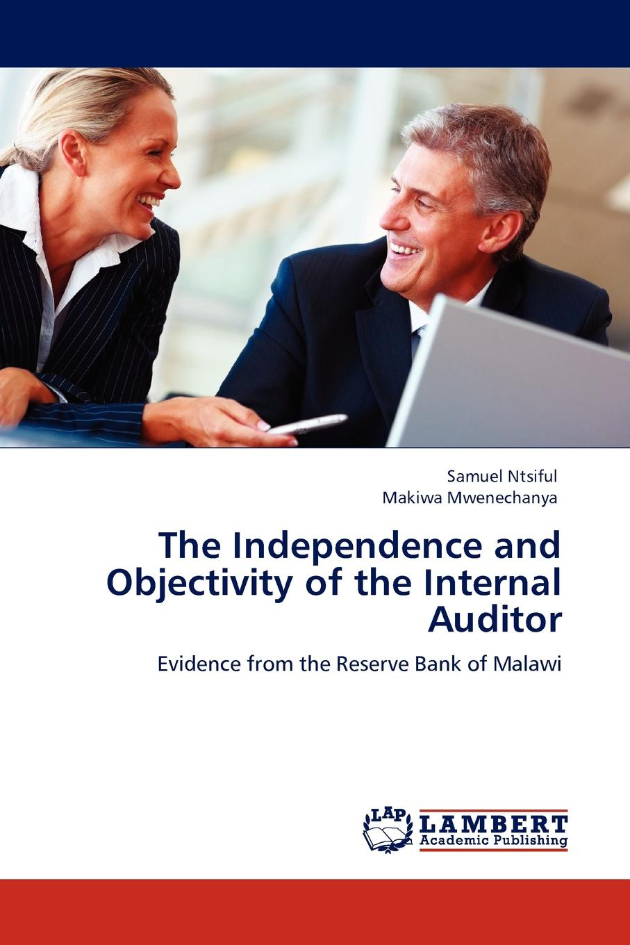 The Independence and Objectivity of the Internal Auditor Independence and objectivity are the cornerstones of the auditing...