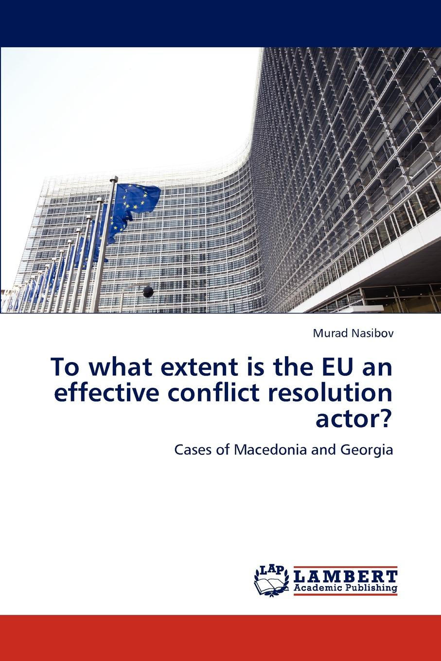Murad Nasibov To what extent is the EU an effective conflict resolution actor. the eu s capacity for conflict resolution