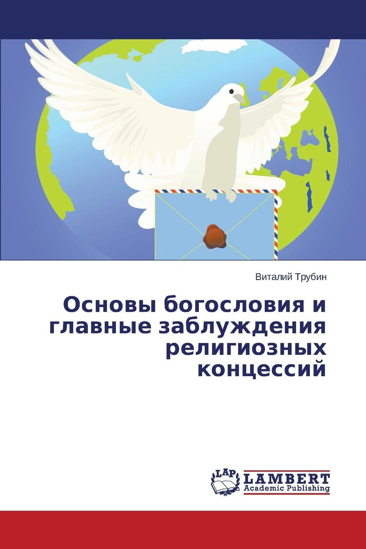 Trubin Vitaliy Osnovy bogosloviya i glavnye zabluzhdeniya religioznykh kontsessiy цены онлайн