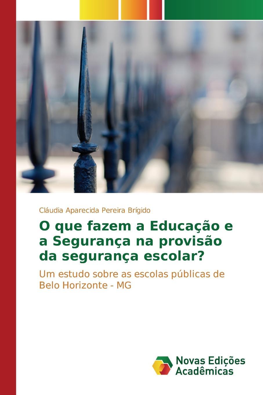 Brígido Cláudia Aparecida Pereira O que fazem a Educacao e a Seguranca na provisao da seguranca escolar. цена