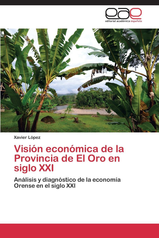 López Xavier Vision economica de la Provincia de El Oro en siglo XXI benjamin vicuña mackenna la visita de la provincia de santiago practicada por el intendente classic reprint