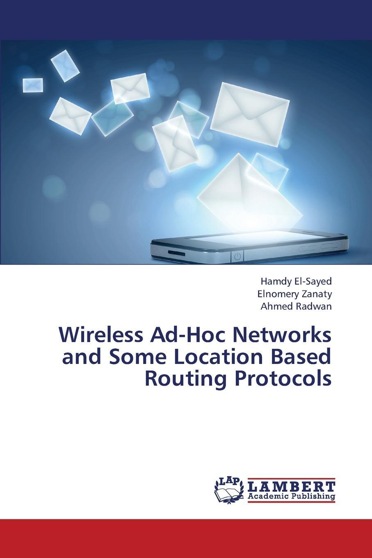 цены на El-Sayed Hamdy, Zanaty Elnomery, Radwan Ahmed Wireless Ad-Hoc Networks and Some Location Based Routing Protocols  в интернет-магазинах