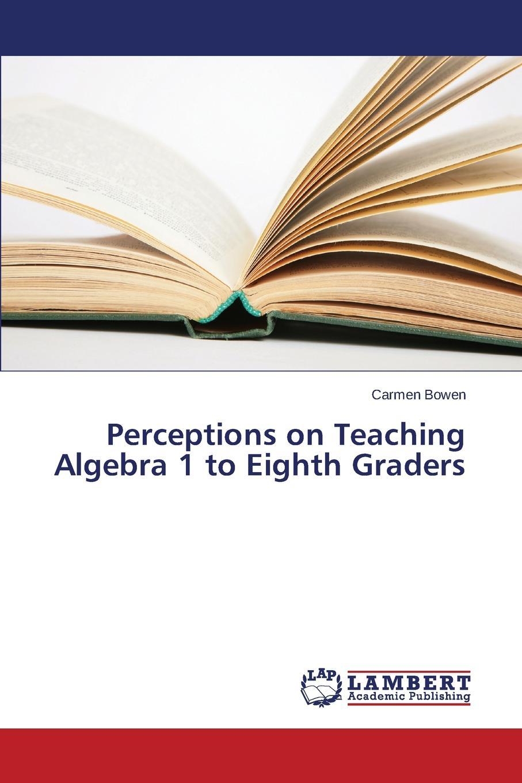 Bowen Carmen Perceptions on Teaching Algebra 1 to Eighth Graders kenneth likando mwangana mathematics trainee teachers conceptions of proof writing in algebra