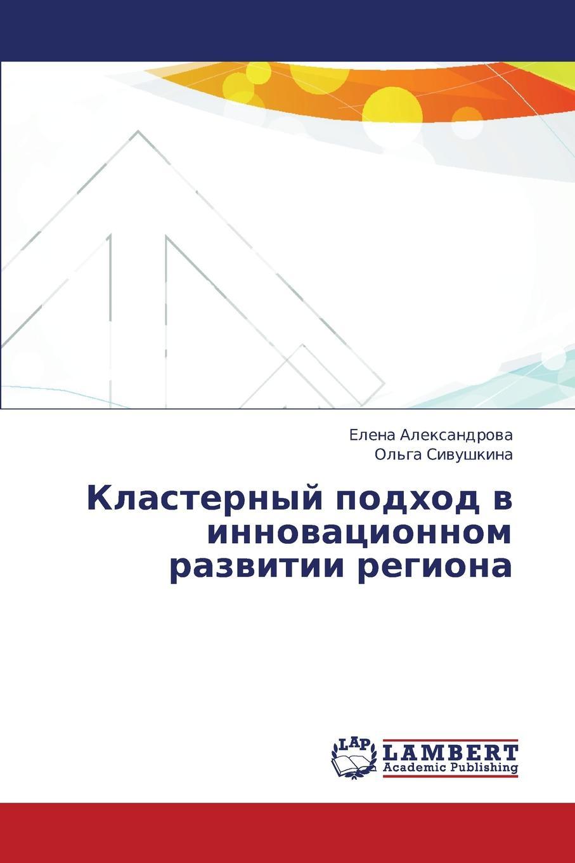 Aleksandrova Elena, Sivushkina Ol'ga Klasternyy Podkhod V Innovatsionnom Razvitii Regiona цены онлайн