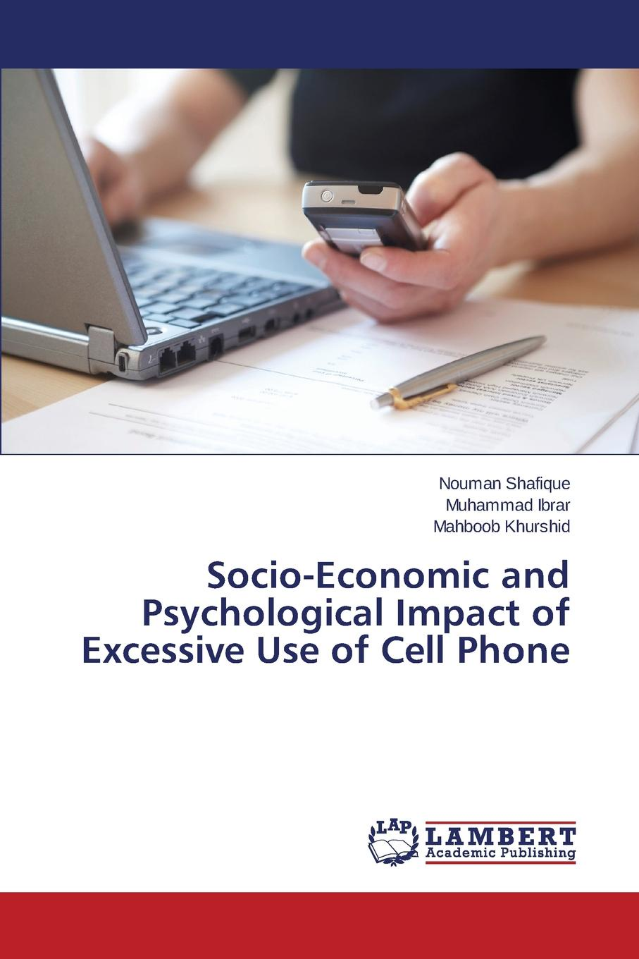 Shafique Nouman, Ibrar Muhammad, Khurshid Mahboob Socio-Economic and Psychological Impact of Excessive Use of Cell Phone ishfaq ahmed and tehmina fiaz qazi mobile phone adoption a habit or necessity