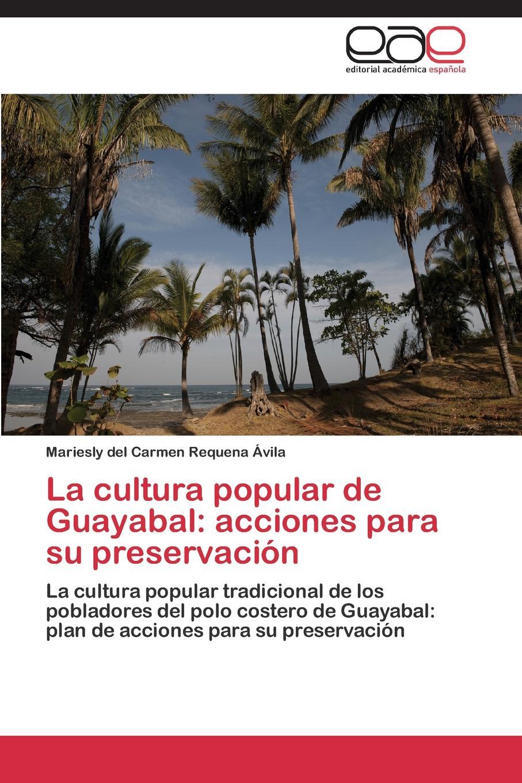 Requena Ávila Mariesly del Carmen La cultura popular de Guayabal. acciones para su preservacion цена 2017