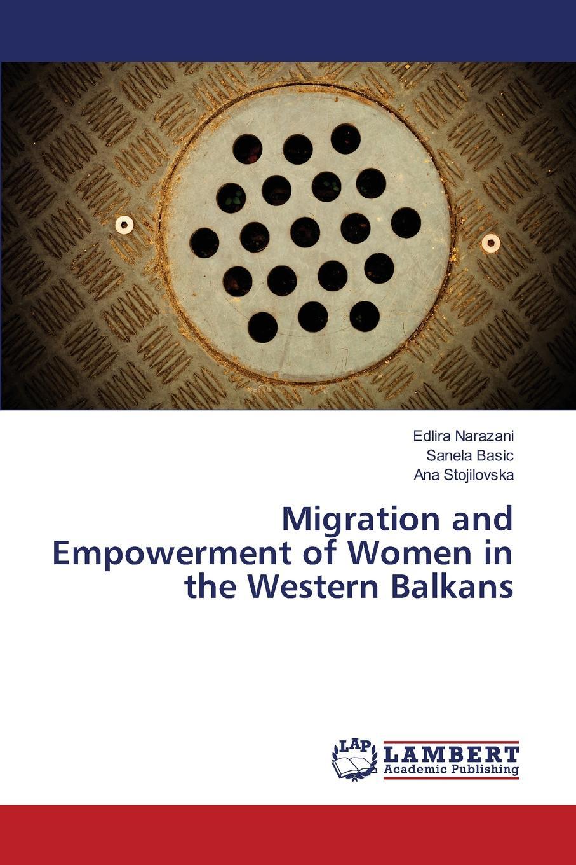 Narazani Edlira, Basic Sanela, Stojilovska Ana Migration and Empowerment of Women in the Western Balkans недорго, оригинальная цена