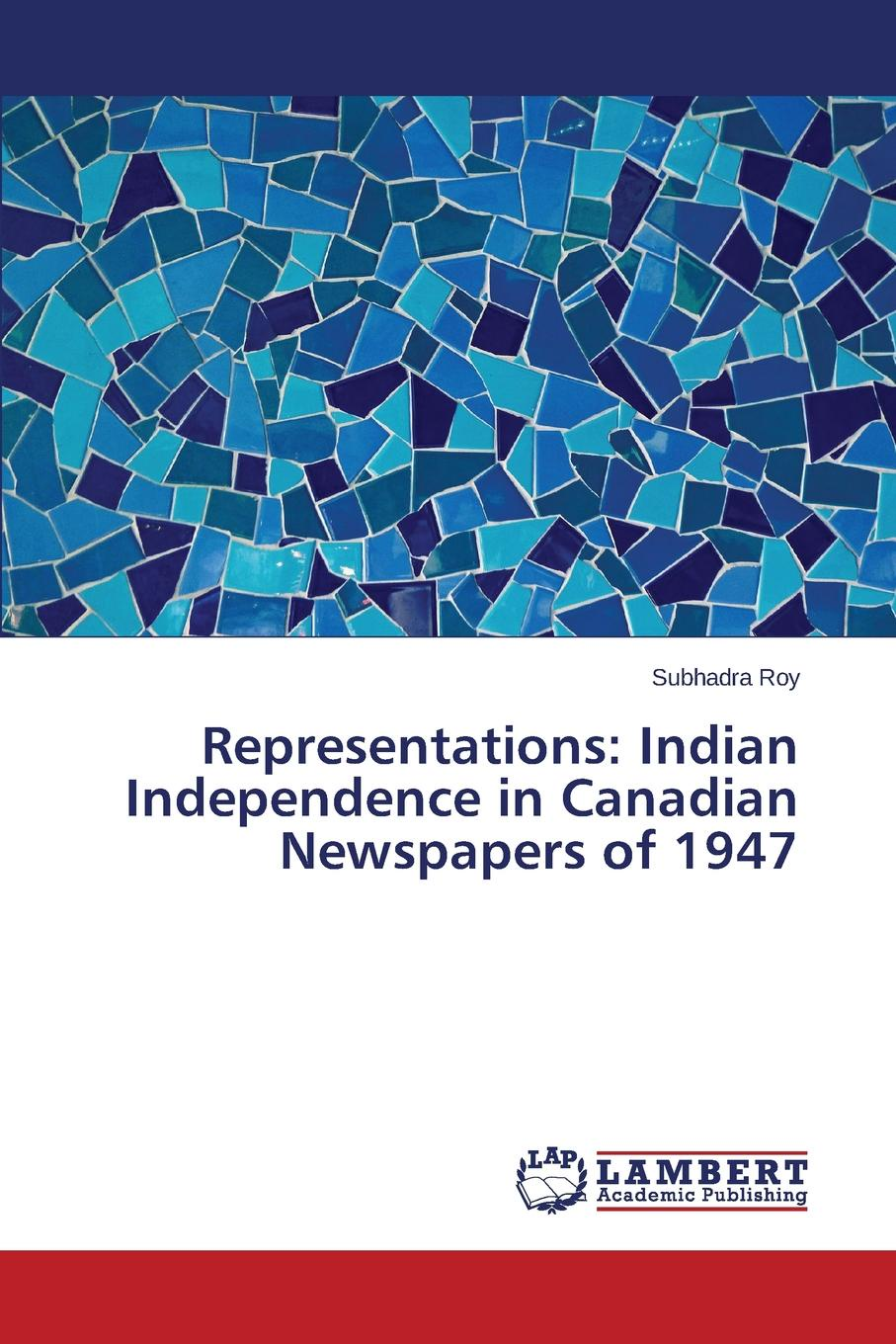Roy Subhadra Representations. Indian Independence in Canadian Newspapers of 1947 geography of greater britain india canada australia africa the west indies classic reprint