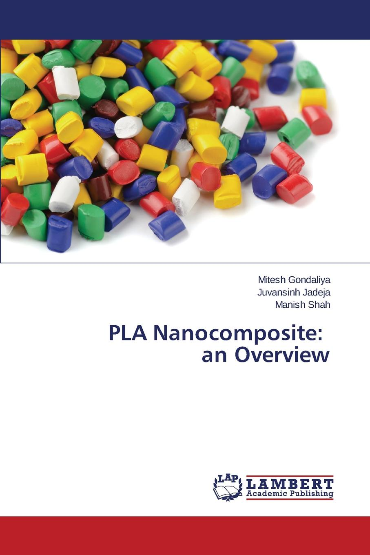 Gondaliya Mitesh, Jadeja Juvansinh, Shah Manish PLA Nanocomposite. an Overview недорго, оригинальная цена