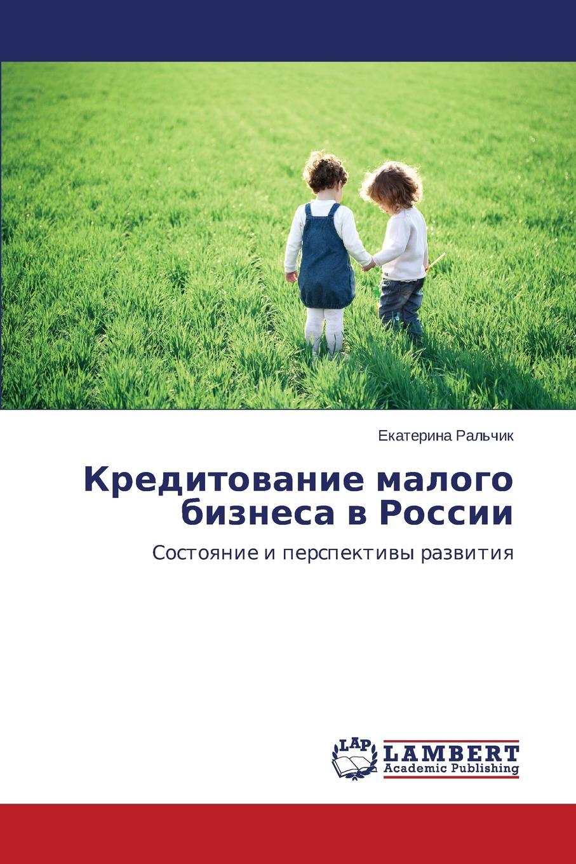 Ral'chik Ekaterina Kreditovanie malogo biznesa v Rossii kislyakovskaya vladlena privlekatel nost i bezopasnoe povedenie