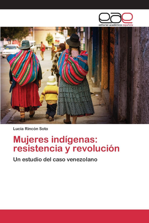 Rincón Soto Lucía Mujeres indigenas. resistencia y revolucion meyer alice mujeres y