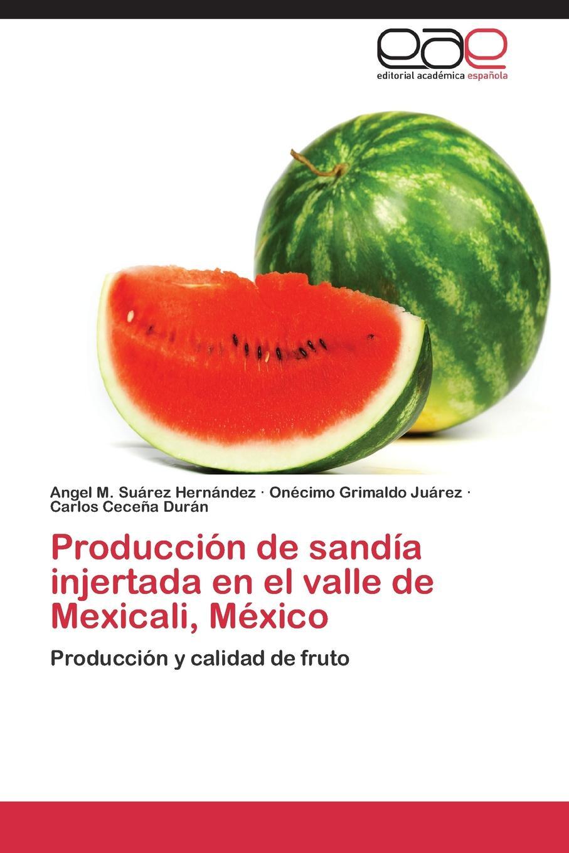 Suárez Hernández Angel M., Grimaldo Juárez Onécimo, Ceceña Durán Carlos Produccion de sandia injertada en el valle Mexicali, Mexico