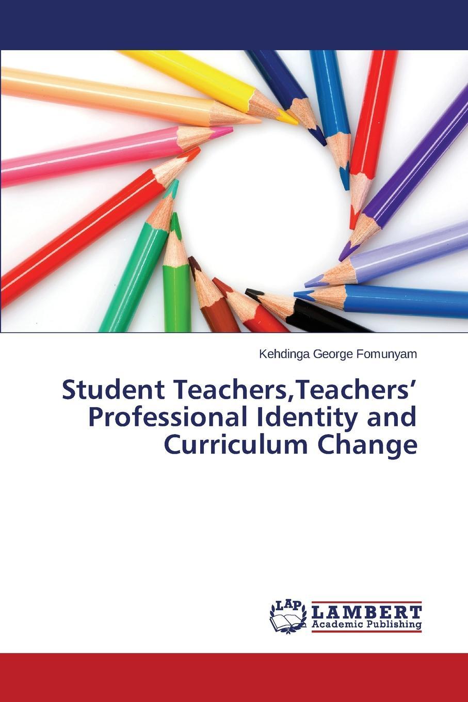 Fomunyam Kehdinga George Student Teachers,Teachers. Professional Identity and Curriculum Change цена