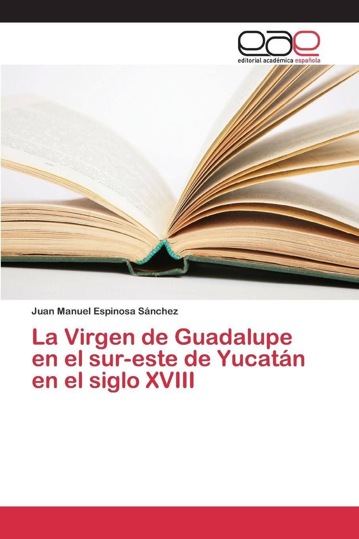 Espinosa Sánchez Juan Manuel La Virgen de Guadalupe en el sur-este de Yucatan en el siglo XVIII alberto ruz lhuillier la civilizacion de los antiguos mayas