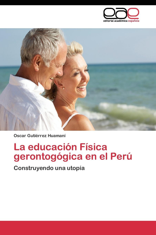Gutiérrez Huamaní Oscar La educacion Fisica gerontogogica en el Peru gutiérrez huamaní oscar la educacion fisica gerontogogica en el peru