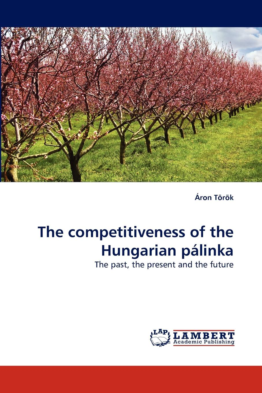 Ron Trk, Aron Torok The Competitiveness of the Hungarian Palinka betty liu work smarts what ceos say you need to know to get ahead