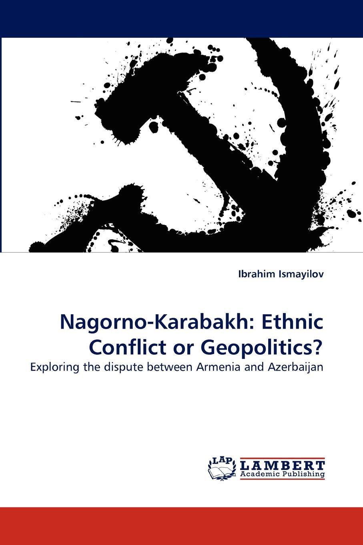Ibrahim Ismayilov Nagorno-Karabakh. Ethnic Conflict or Geopolitics. eu and nagorno karabakh