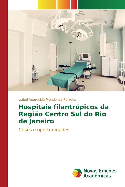 Mendonça Ferreira Izabel Aparecida Hospitais filantropicos da Regiao Centro Sul do Rio de Janeiro каталог rio de janeiro