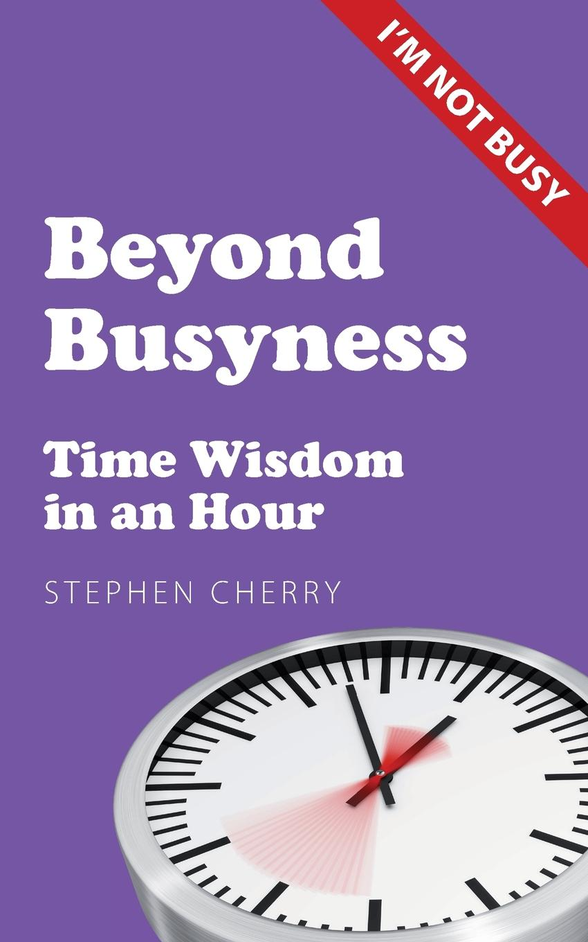 Stephen Cherry Beyond Busyness. Time Wisdom in an Hour dave lakhani power of an hour business and life mastery in one hour a week