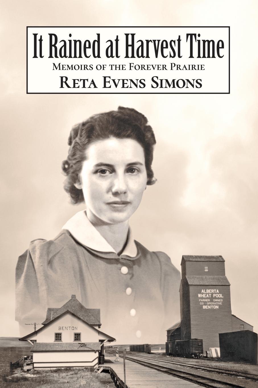 Reta Evens Simons It Rained at Harvest Time. Memoirs of the Forever Prairie