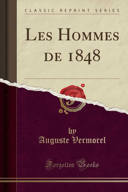 Auguste Vermorel Les Hommes de 1848 (Classic Reprint) jules silvestre l empire d annam et le peuple annamite apercu sur la geographie les productions l industrie les moeurs et les coutumes de l annam