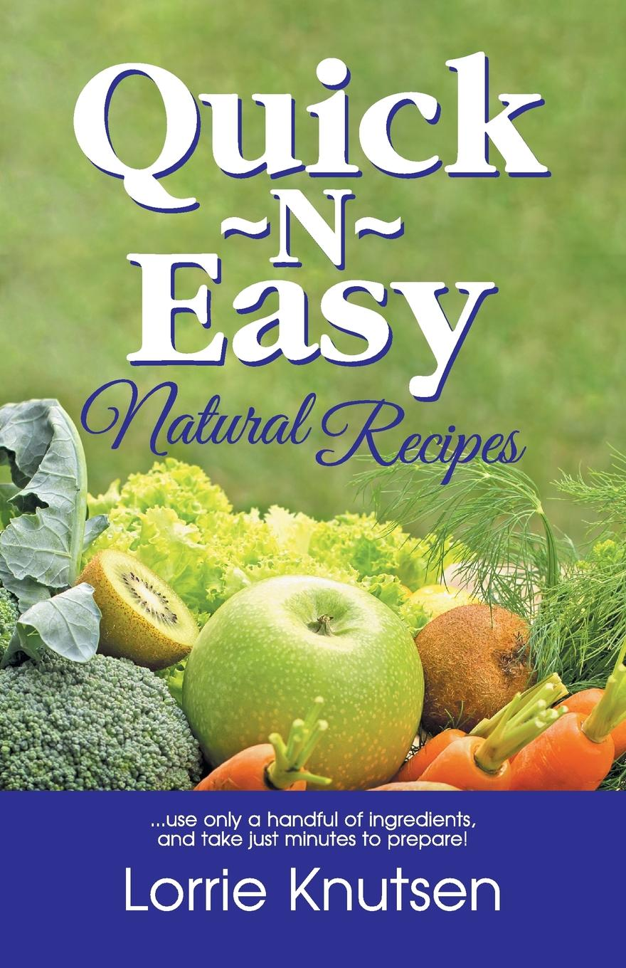 Lorrie Knutsen Quick-N-Easy Natural Recipes. ...use only a handful of ingredients, and take just minutes to prepare. 15 minutes to fit