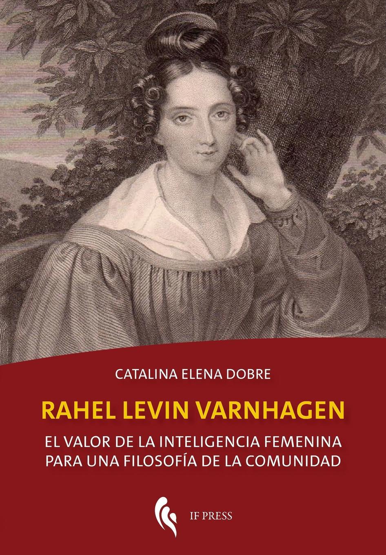 Catalina Elena Dobre Rahel Levin Varnhagen. El valor de la inteligencia femenina para una filosofia de la comunidad juana moreno redondo vida real de una mestiza