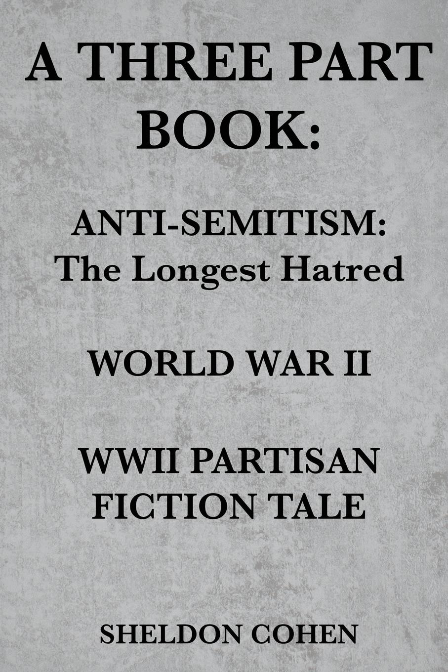 Sheldon Cohen A THREE PART BOOK. Anti-Semitism:The Longest Hatred / World War II / WWII Partisan Fiction Tale russian origins of the first world war