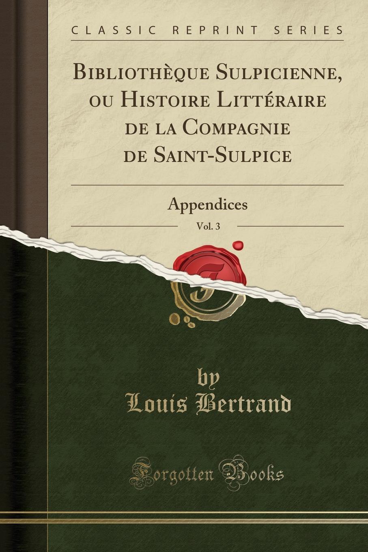 Louis Bertrand Bibliotheque Sulpicienne, ou Histoire Litteraire de la Compagnie de Saint-Sulpice, Vol. 3. Appendices (Classic Reprint)