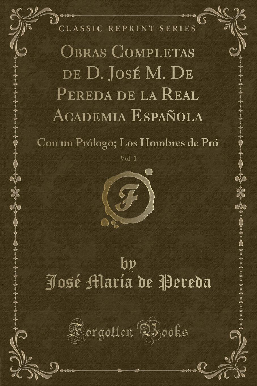 José María de Pereda Obras Completas de D. Jose M. De Pereda de la Real Academia Espanola, Vol. 1. Con un Prologo; Los Hombres de Pro (Classic Reprint) все цены