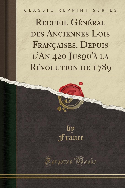 France France Recueil General des Anciennes Lois Francaises, Depuis l.An 420 Jusqu.a la Revolution de 1789 (Classic Reprint)