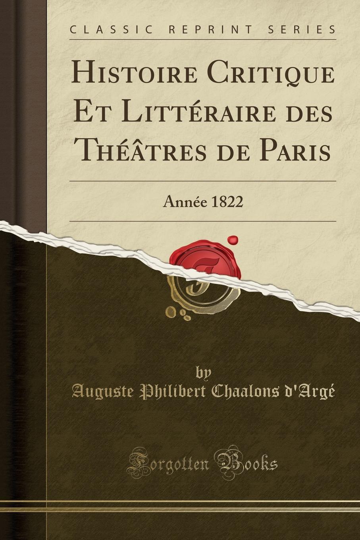 Auguste Philibert Chaalons d'Argé Histoire Critique Et Litteraire des Theatres de Paris. Annee 1822 (Classic Reprint)